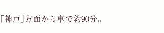 「大阪」方面から車で90分。